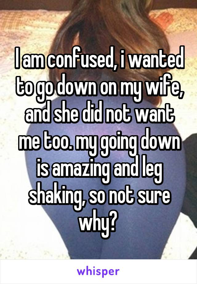 I am confused, i wanted to go down on my wife, and she did not want me too. my going down is amazing and leg shaking, so not sure why?