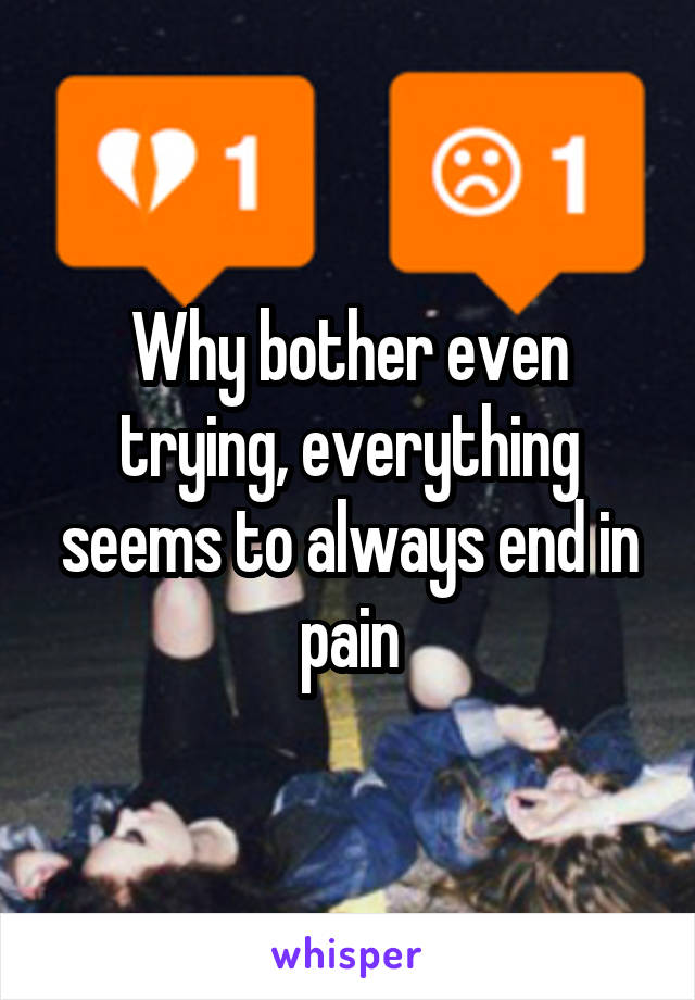 Why bother even trying, everything seems to always end in pain
