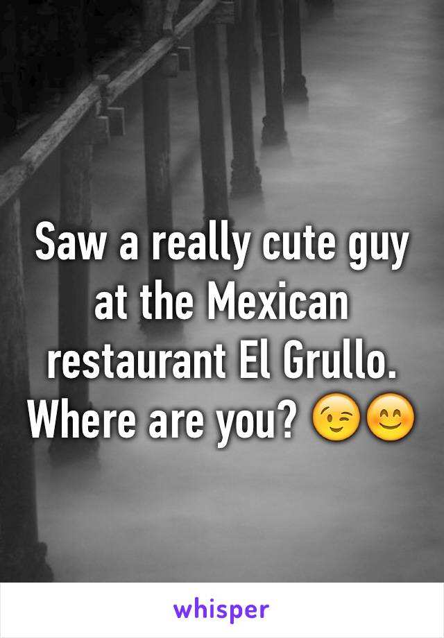 Saw a really cute guy at the Mexican restaurant El Grullo. Where are you? 😉😊