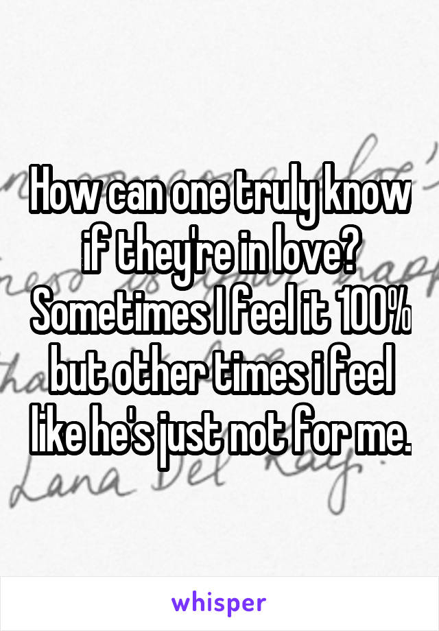How can one truly know if they're in love? Sometimes I feel it 100% but other times i feel like he's just not for me.