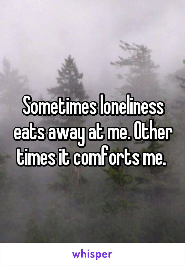 Sometimes loneliness eats away at me. Other times it comforts me.