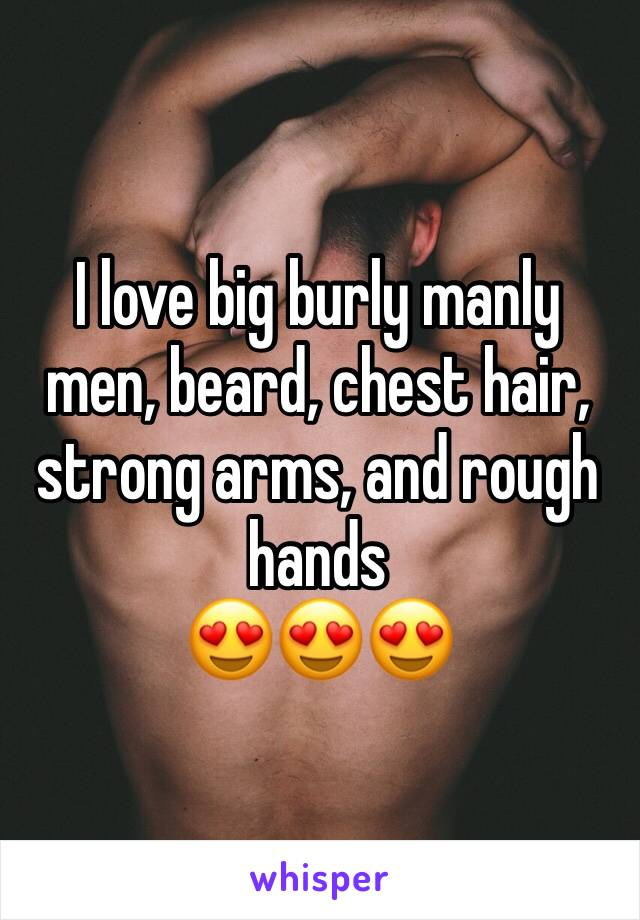 I love big burly manly men, beard, chest hair, strong arms, and rough hands  😍😍😍