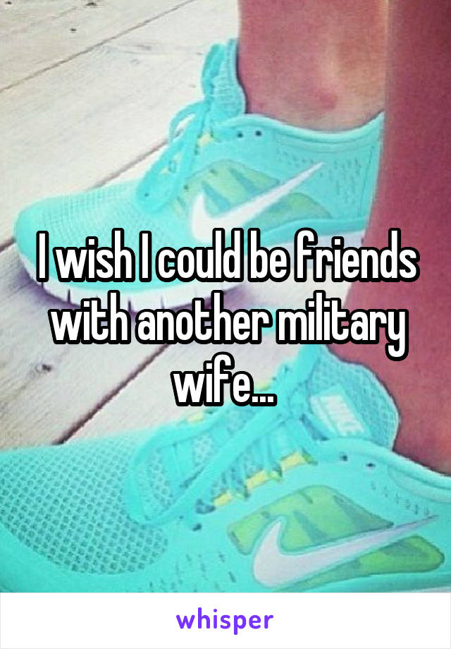 I wish I could be friends with another military wife...