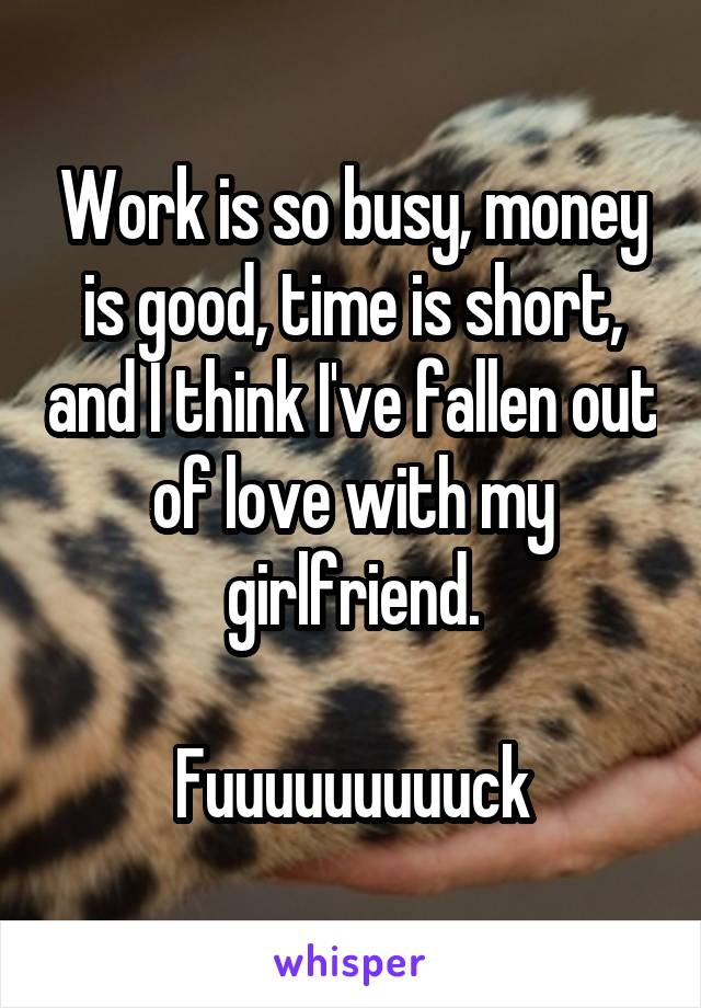 Work is so busy, money is good, time is short, and I think I've fallen out of love with my girlfriend.  Fuuuuuuuuuck