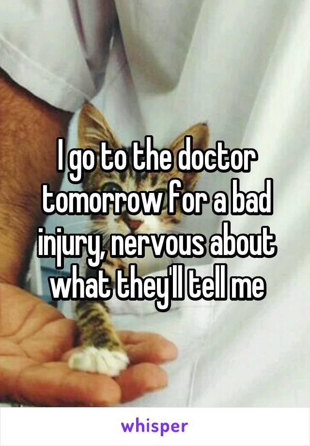 I go to the doctor tomorrow for a bad injury, nervous about what they'll tell me