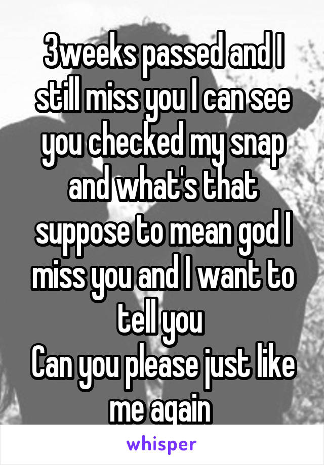 3weeks passed and I still miss you I can see you checked my snap and what's that suppose to mean god I miss you and I want to tell you  Can you please just like me again