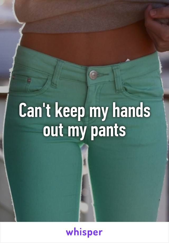 Can't keep my hands out my pants