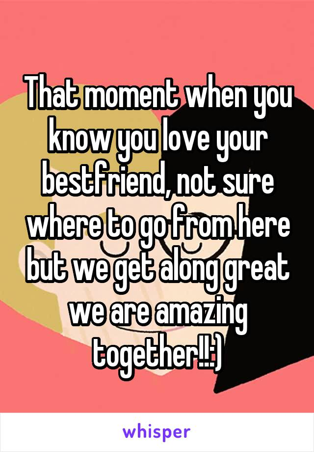 That moment when you know you love your bestfriend, not sure where to go from here but we get along great we are amazing together!!:)