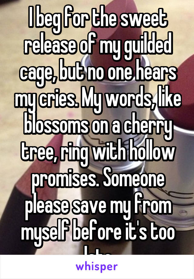 I beg for the sweet release of my guilded cage, but no one hears my cries. My words, like blossoms on a cherry tree, ring with hollow promises. Someone please save my from myself before it's too late