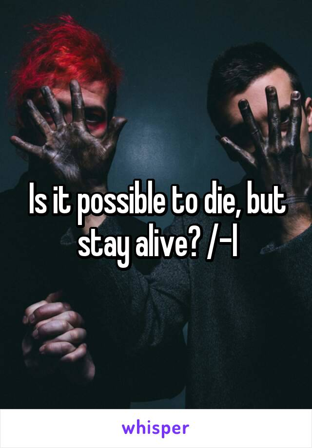 Is it possible to die, but stay alive? /-l