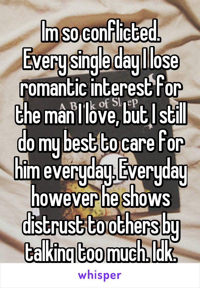 Im so conflicted. Every single day I lose romantic interest for the man I love, but I still do my best to care for him everyday. Everyday however he shows distrust to others by talking too much. Idk.