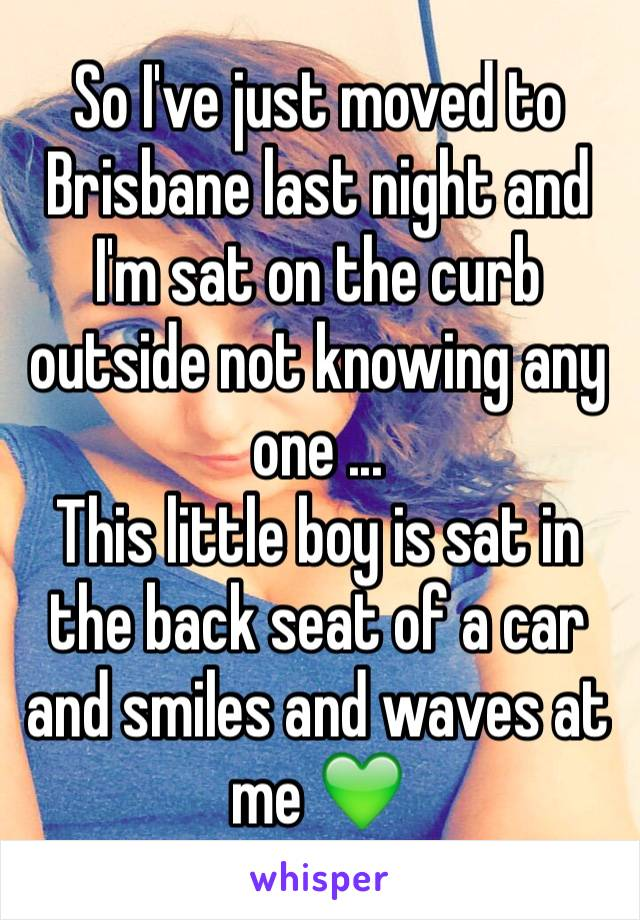 So I've just moved to Brisbane last night and I'm sat on the curb outside not knowing any one ...  This little boy is sat in the back seat of a car and smiles and waves at me 💚