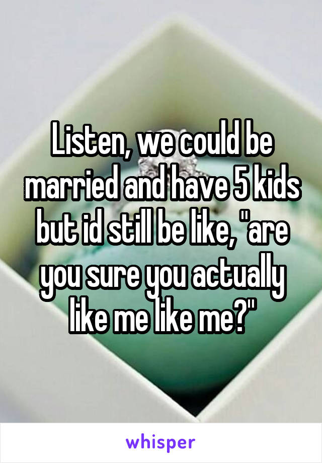 """Listen, we could be married and have 5 kids but id still be like, """"are you sure you actually like me like me?"""""""