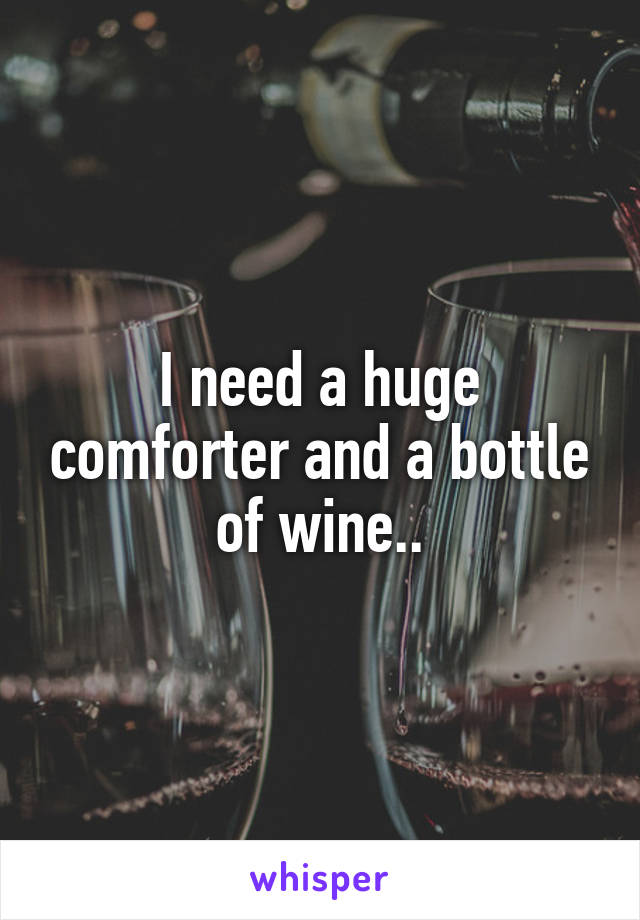 I need a huge comforter and a bottle of wine..