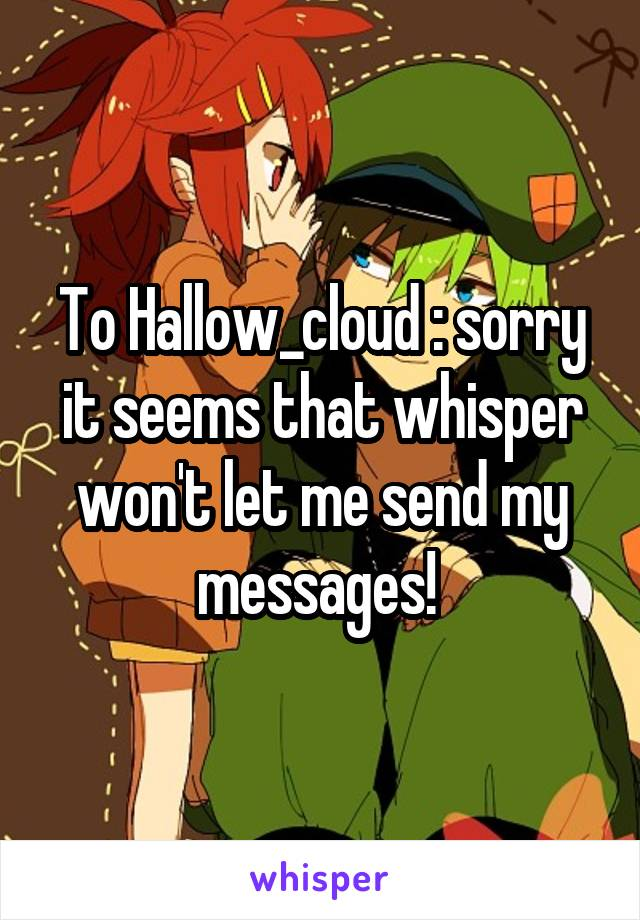 To Hallow_cloud : sorry it seems that whisper won't let me send my messages!