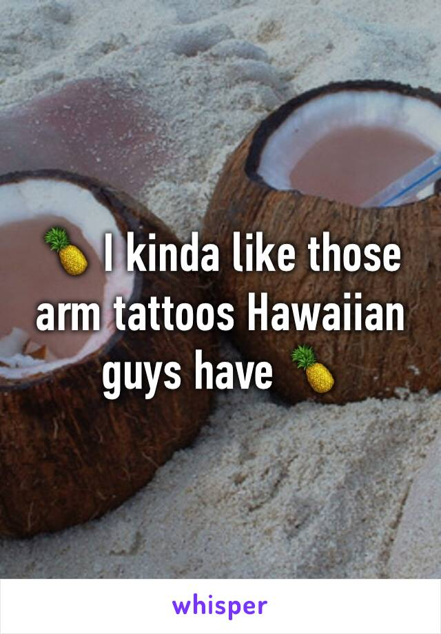 🍍 I kinda like those arm tattoos Hawaiian guys have 🍍
