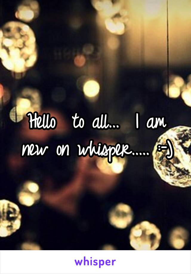 Hello  to all...  I am new on whisper..... :-)