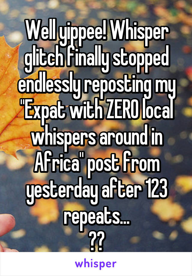 "Well yippee! Whisper glitch finally stopped endlessly reposting my ""Expat with ZERO local whispers around in Africa"" post from yesterday after 123 repeats... 😂😂"
