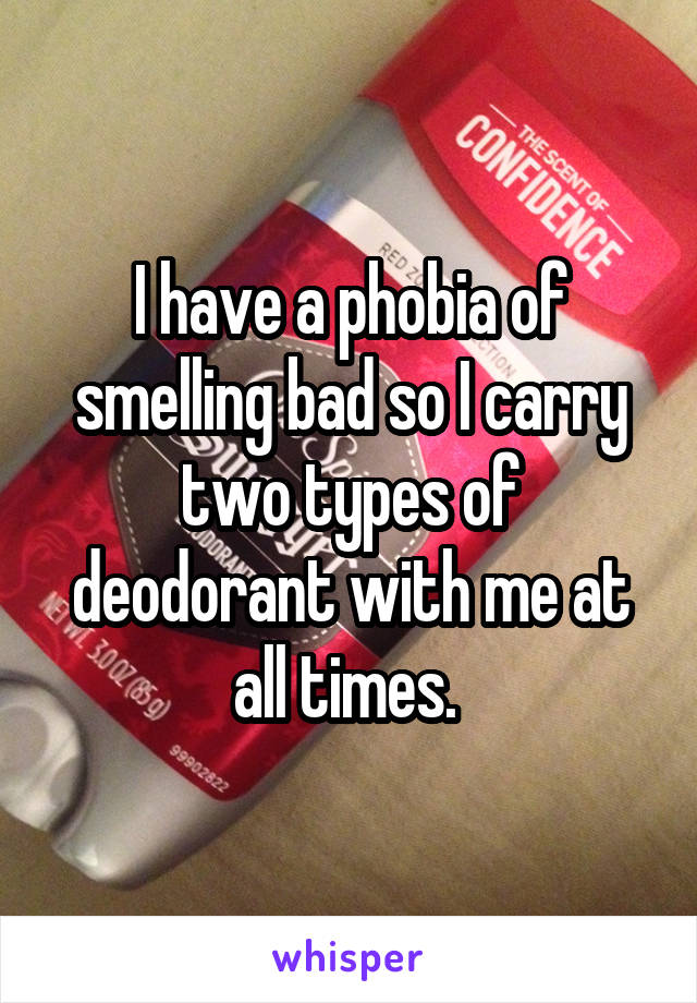 I have a phobia of smelling bad so I carry two types of deodorant with me at all times.