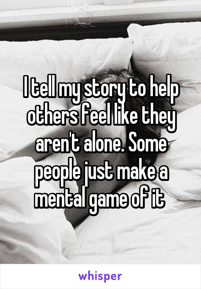 I tell my story to help others feel like they aren't alone. Some people just make a mental game of it