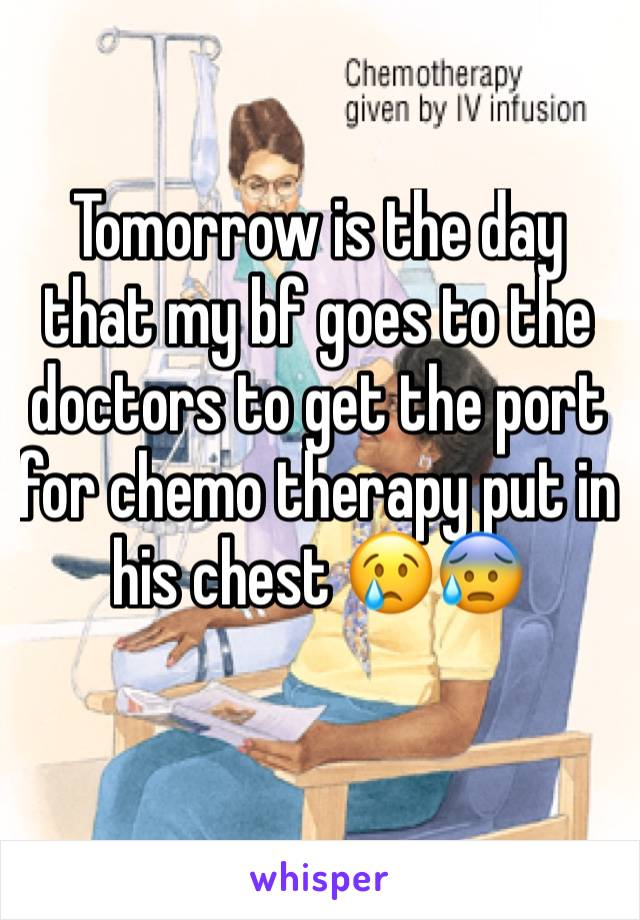 Tomorrow is the day that my bf goes to the doctors to get the port for chemo therapy put in his chest 😢😰