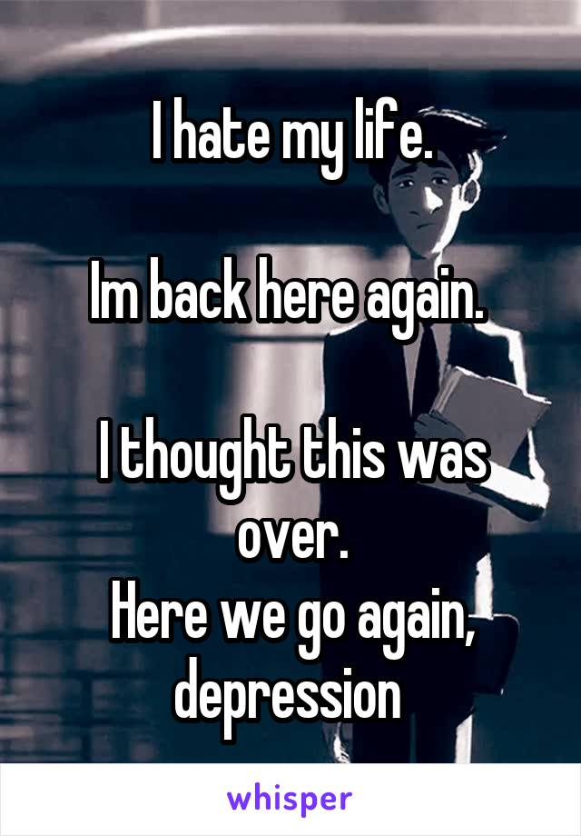 I hate my life.  Im back here again.   I thought this was over. Here we go again, depression
