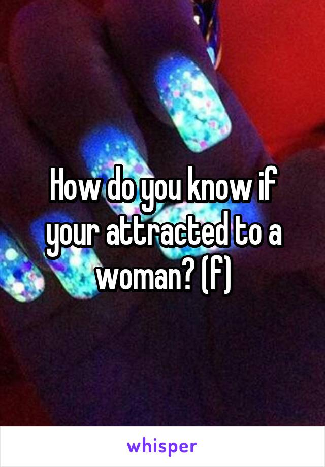 How do you know if your attracted to a woman? (f)