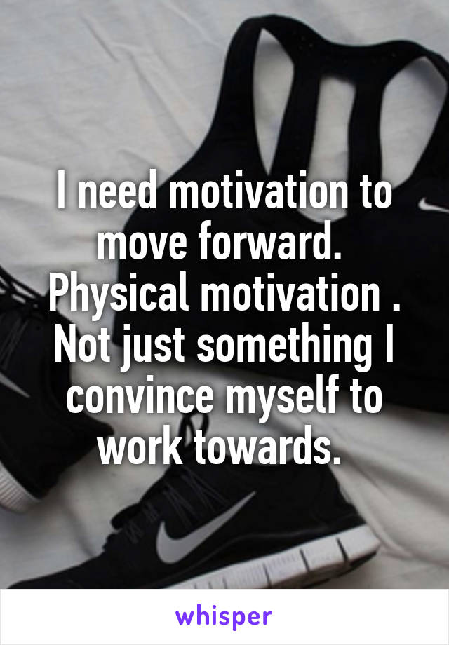 I need motivation to move forward.  Physical motivation . Not just something I convince myself to work towards.
