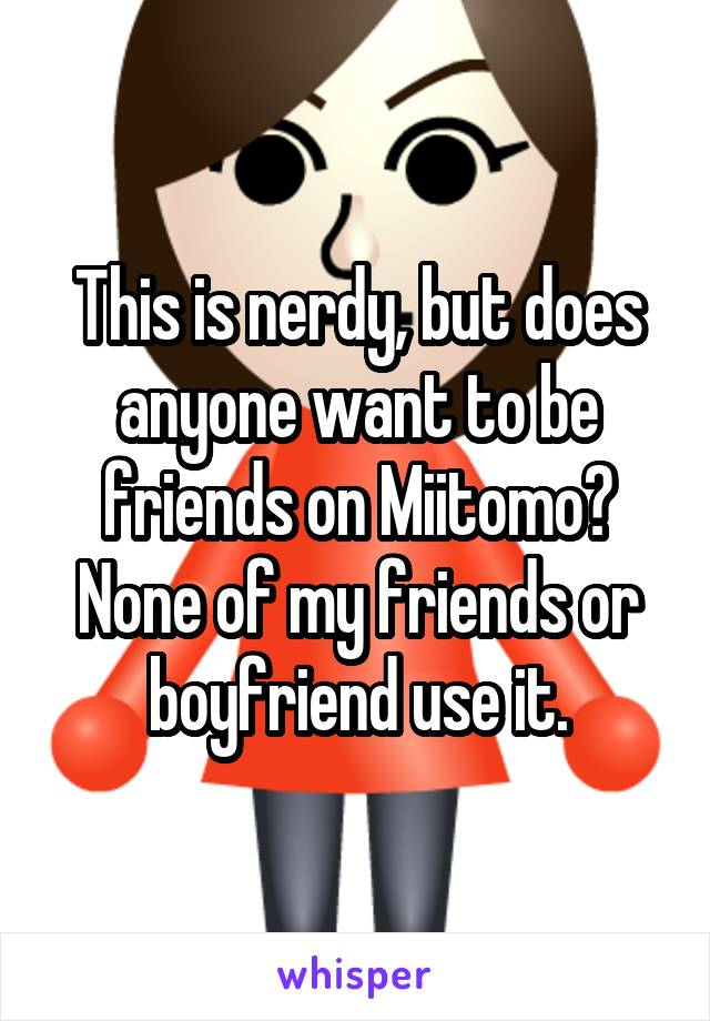 This is nerdy, but does anyone want to be friends on Miitomo? None of my friends or boyfriend use it.