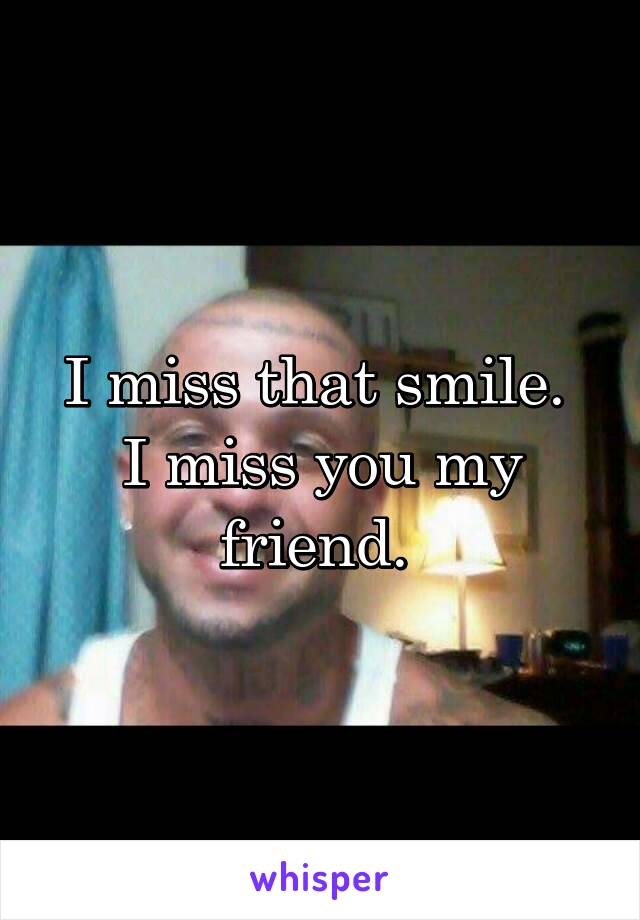 I miss that smile.  I miss you my friend.