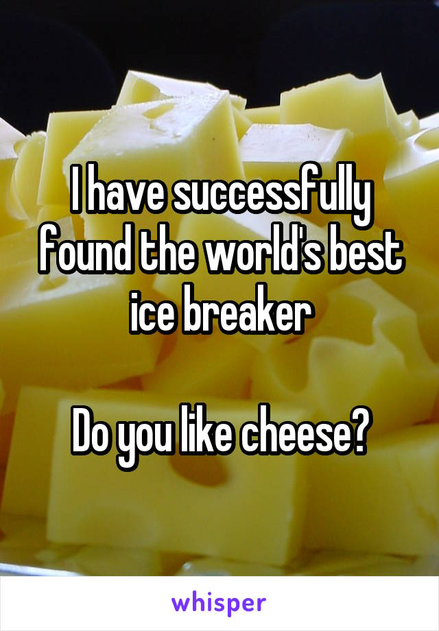 I have successfully found the world's best ice breaker  Do you like cheese?