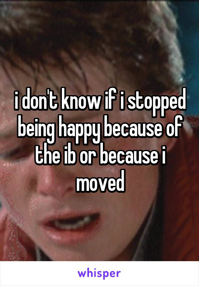 i don't know if i stopped being happy because of the ib or because i moved