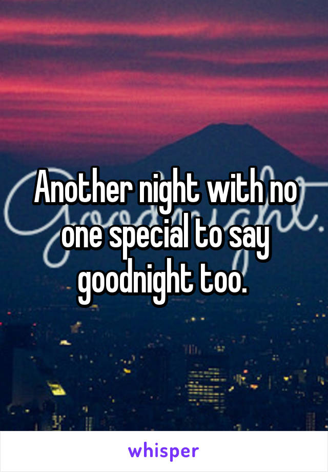 Another night with no one special to say goodnight too.
