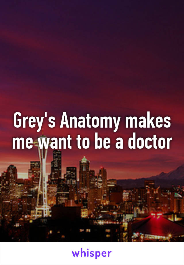Grey's Anatomy makes me want to be a doctor