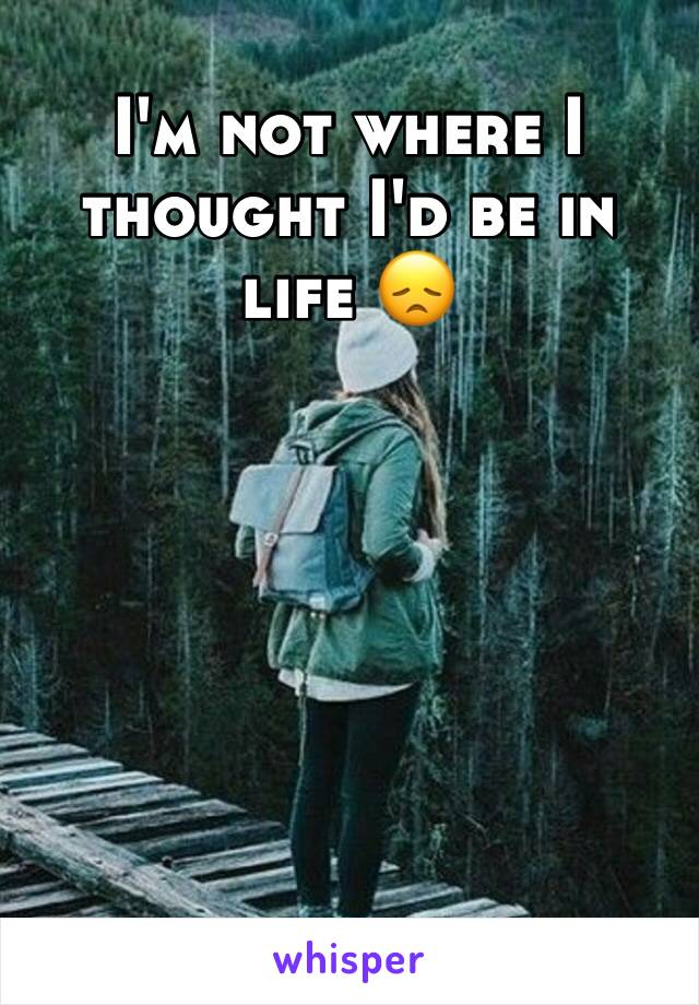 I'm not where I thought I'd be in life 😞
