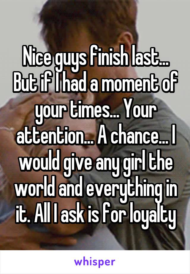 Nice guys finish last... But if I had a moment of your times... Your attention... A chance... I would give any girl the world and everything in it. All I ask is for loyalty