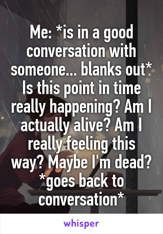 Me: *is in a good conversation with someone... blanks out* Is this point in time really happening? Am I actually alive? Am I really feeling this way? Maybe I'm dead? *goes back to conversation*