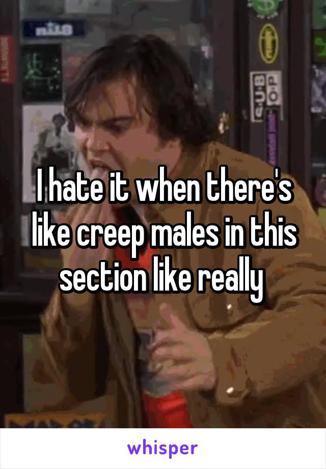 I hate it when there's like creep males in this section like really