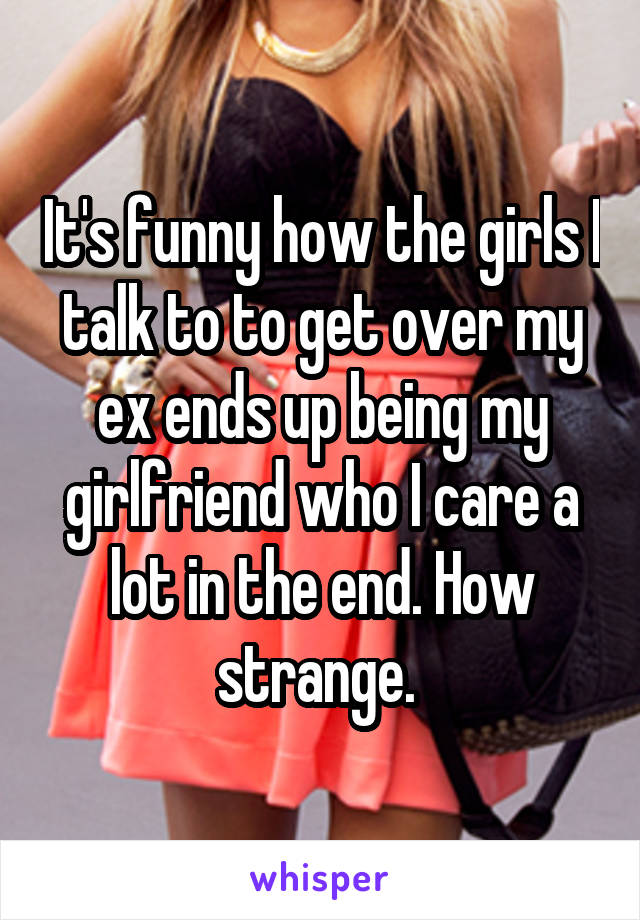 It's funny how the girls I talk to to get over my ex ends up being my girlfriend who I care a lot in the end. How strange.