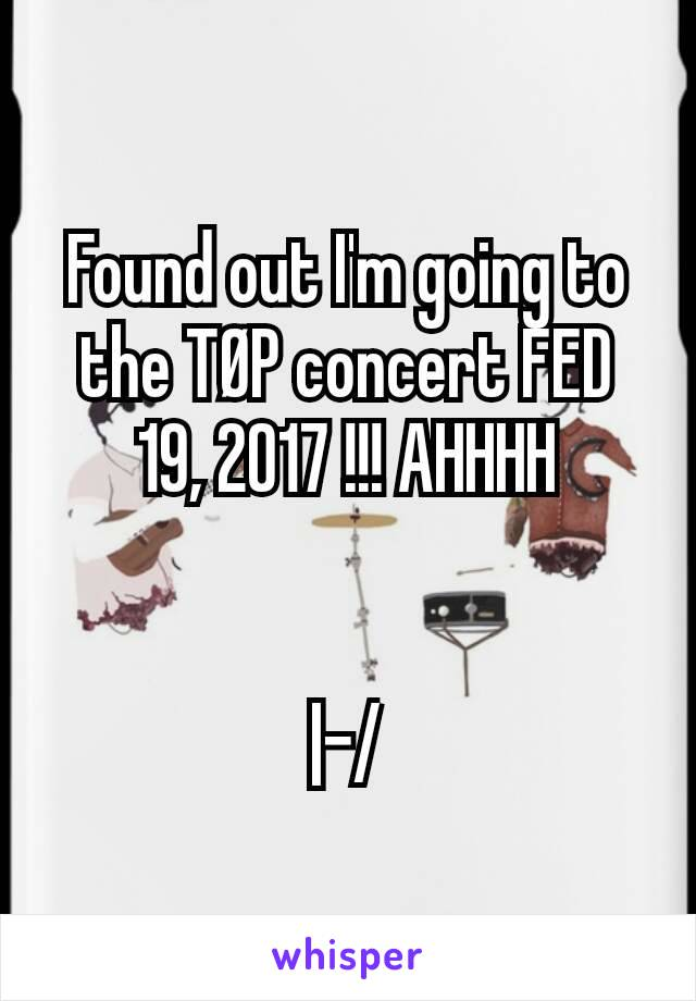 Found out I'm going to the TØP concert FED 19, 2017 !!! AHHHH   |-/