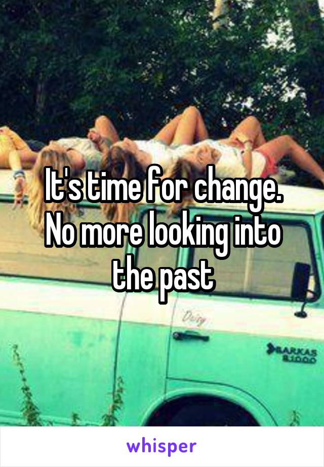 It's time for change. No more looking into the past