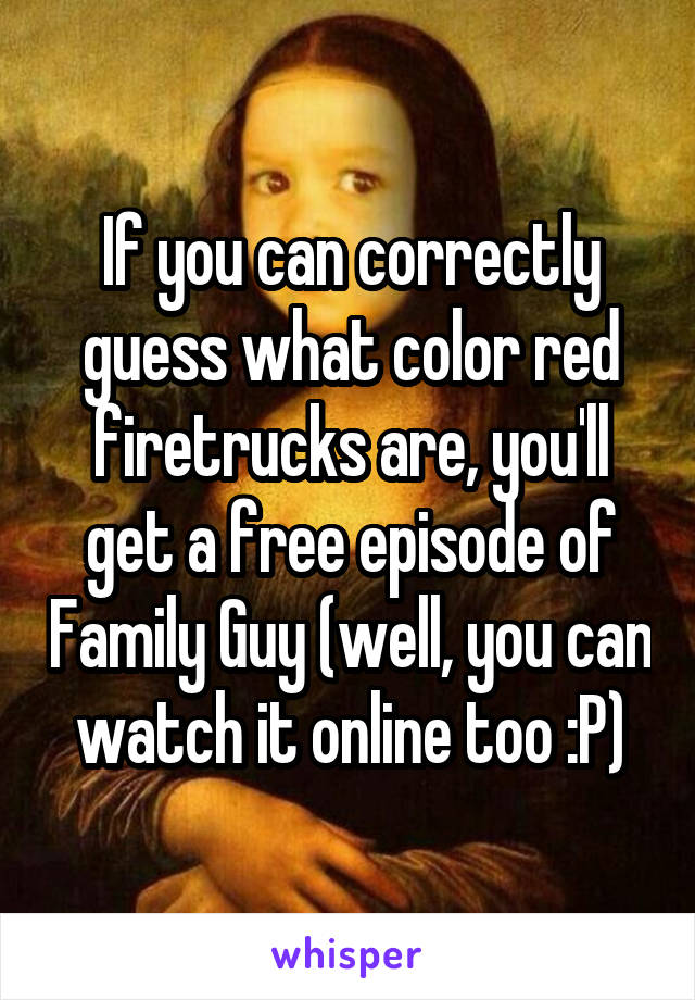 If you can correctly guess what color red firetrucks are, you'll get a free episode of Family Guy (well, you can watch it online too :P)