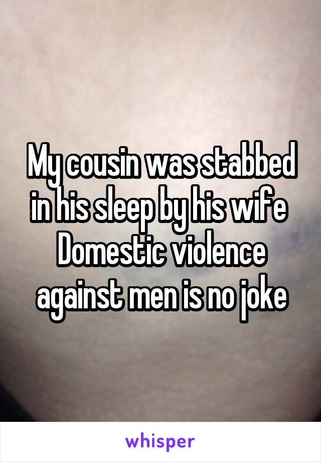 My cousin was stabbed in his sleep by his wife  Domestic violence against men is no joke