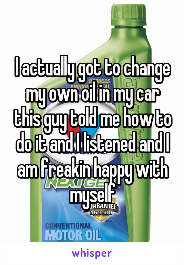 I actually got to change my own oil in my car this guy told me how to do it and I listened and I am freakin happy with myself