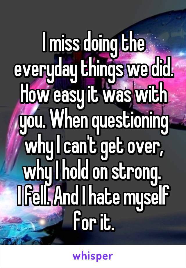 I miss doing the everyday things we did. How easy it was with you. When questioning why I can't get over, why I hold on strong.  I fell. And I hate myself for it.