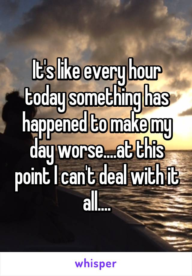 It's like every hour today something has happened to make my day worse....at this point I can't deal with it all....