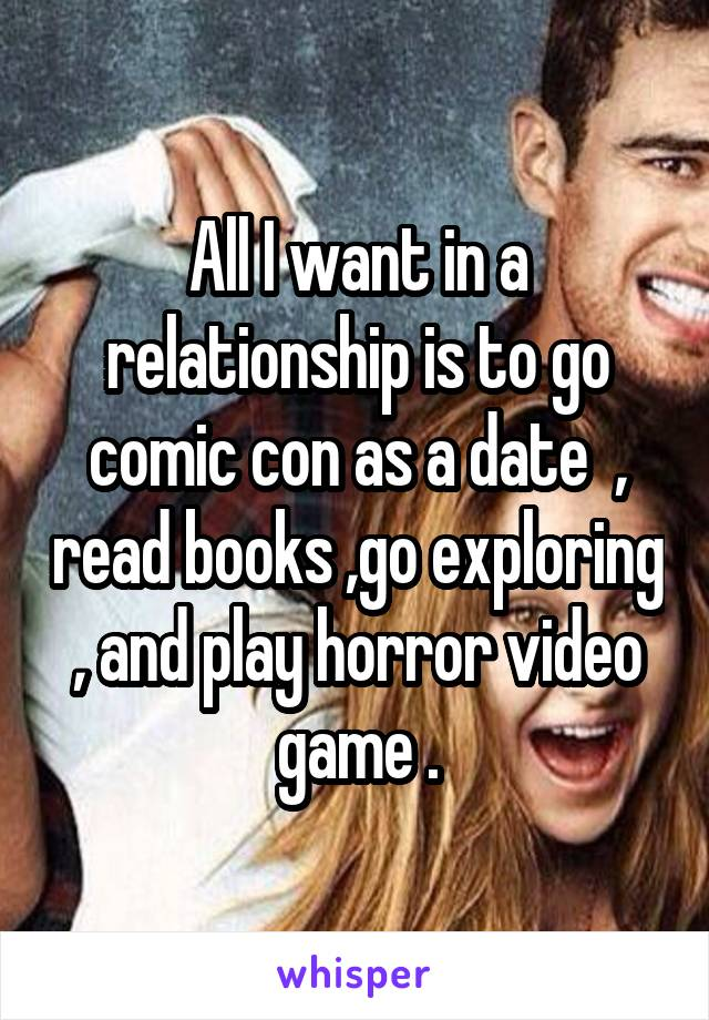 All I want in a relationship is to go comic con as a date  , read books ,go exploring , and play horror video game .