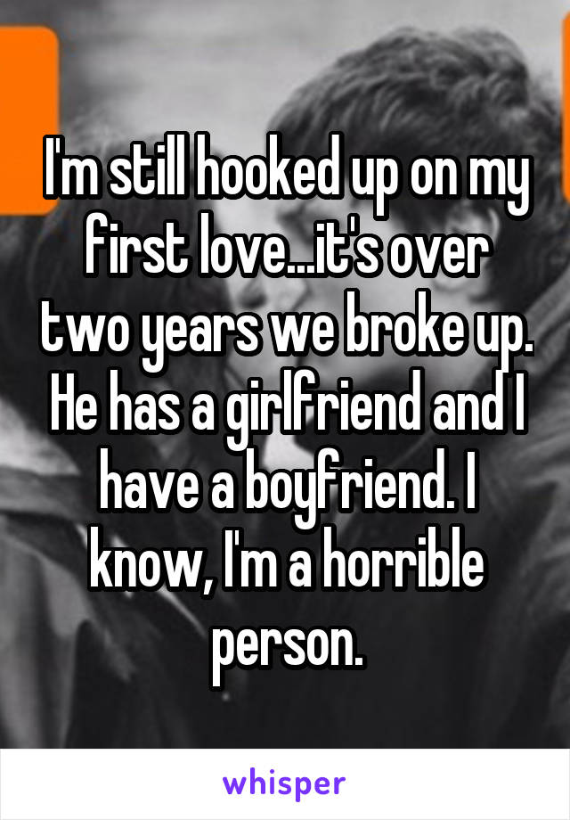 I'm still hooked up on my first love...it's over two years we broke up. He has a girlfriend and I have a boyfriend. I know, I'm a horrible person.