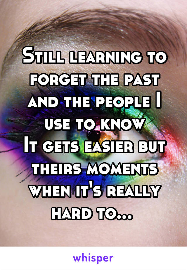 Still learning to forget the past and the people I use to know It gets easier but theirs moments when it's really hard to...