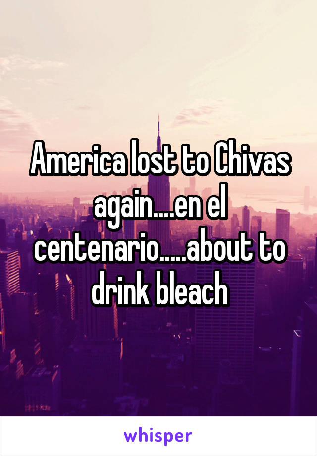 America lost to Chivas again....en el centenario.....about to drink bleach